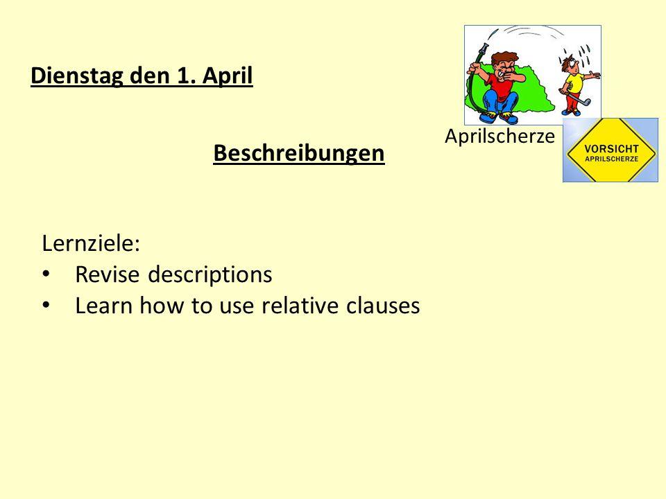 Dienstag den 1. April Aprilscherze Beschreibungen Lernziele: Revise descriptions Learn how to use relative clauses