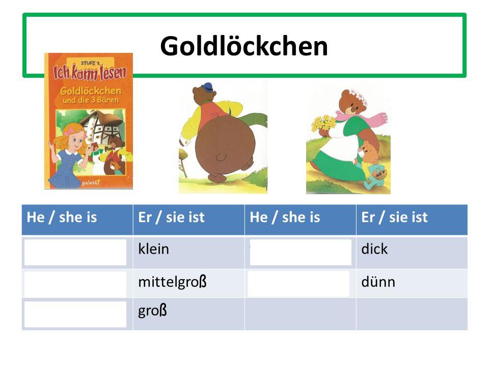 Goldlöckchen He / she isEr / sie istHe / she isEr / sie ist shortkleinfatdick average-height mittelgro ß thindünn tall gro ß