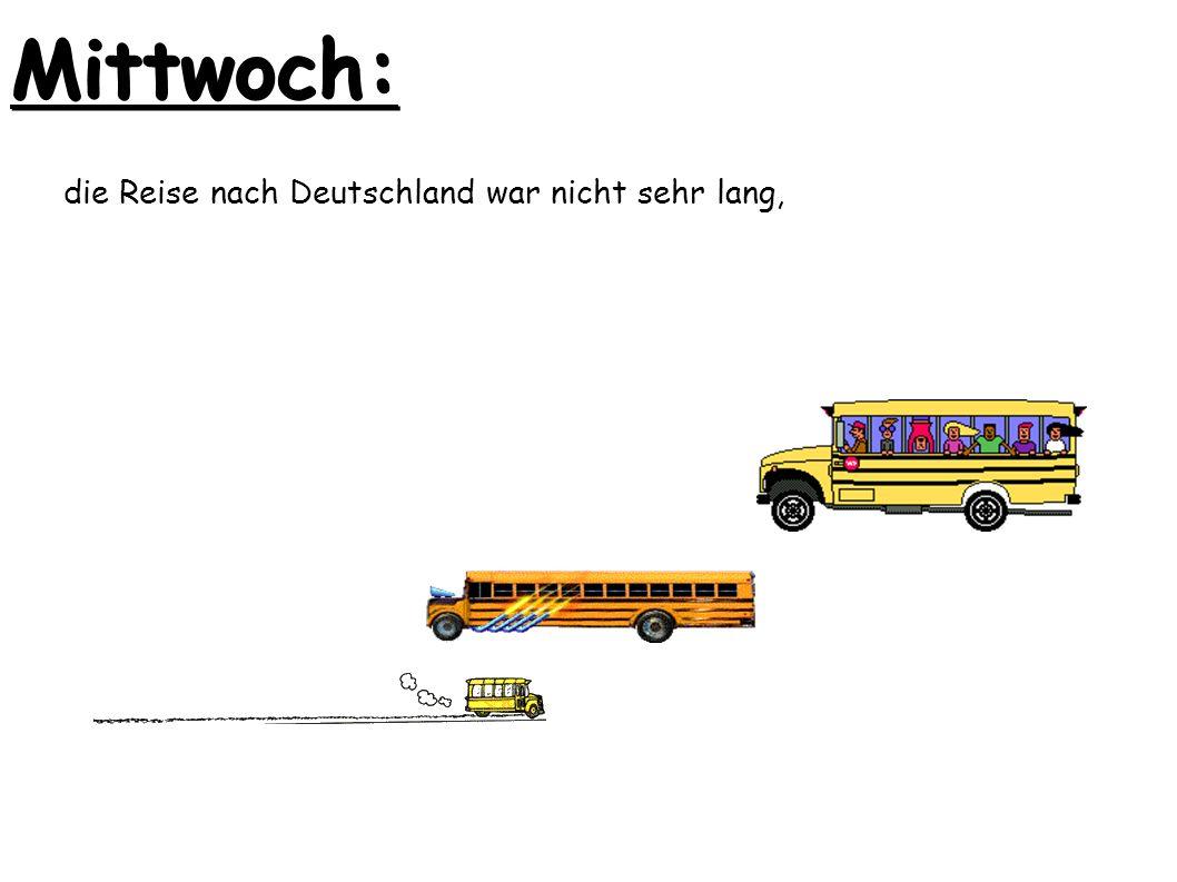 Mittwoch: die Reise nach Deutschland war nicht sehr lang,