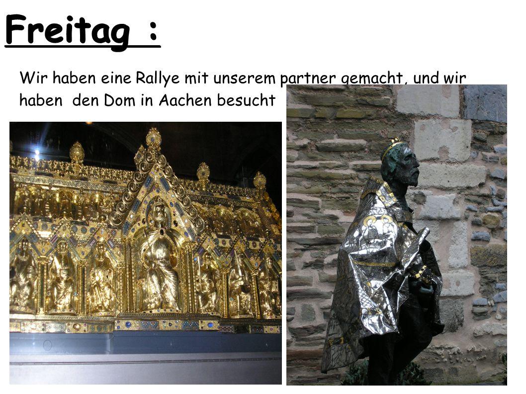 Freitag : Wir haben eine Rallye mit unserem partner gemacht, und wir haben den Dom in Aachen besucht