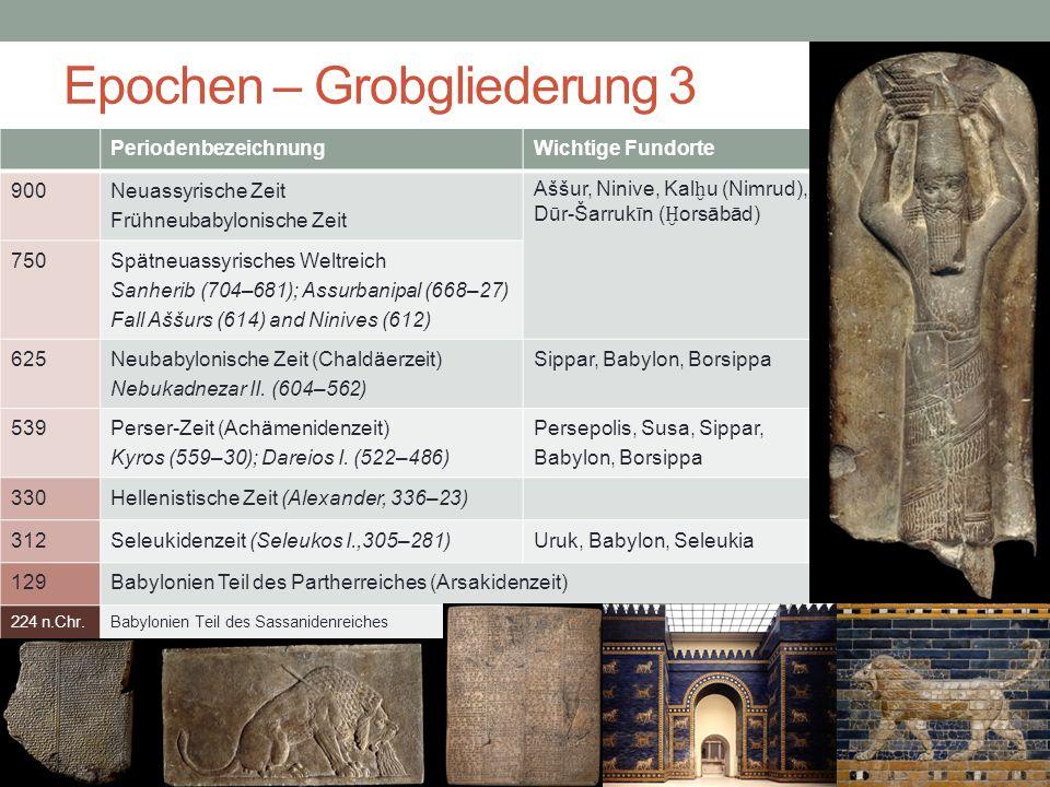 Epochen – Grobgliederung 3 PeriodenbezeichnungWichtige Fundorte 900 Neuassyrische Zeit Frühneubabylonische Zeit Aššur, Ninive, Kal ḫ u (Nimrud), Dūr-Šarrukīn ( Ḫ orsābād) 750 Spätneuassyrisches Weltreich Sanherib (704–681); Assurbanipal (668–27) Fall Aššurs (614) and Ninives (612) 625 Neubabylonische Zeit (Chaldäerzeit) Nebukadnezar II.