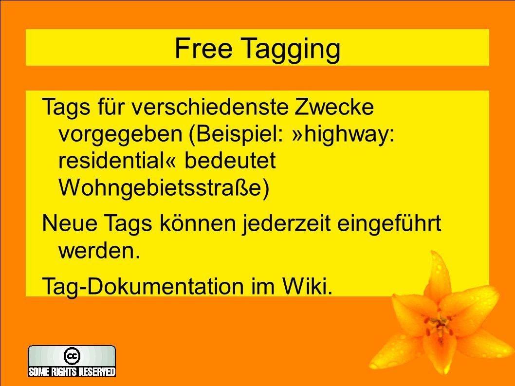 6 Free Tagging Tags für verschiedenste Zwecke vorgegeben (Beispiel: »highway: residential« bedeutet Wohngebietsstraße) Neue Tags können jederzeit eingeführt werden.