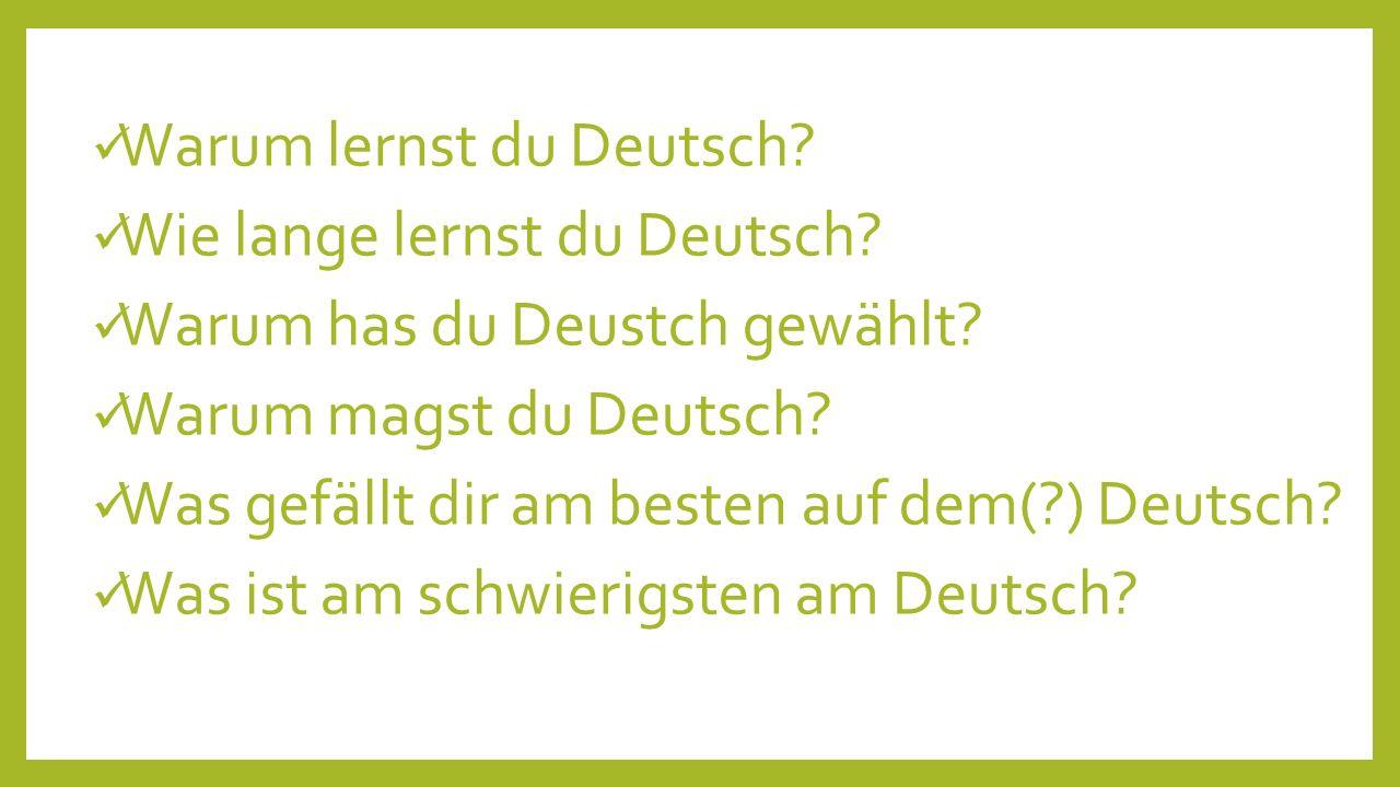 Warum lernst du Deutsch? Wie lange lernst du Deutsch? Warum has du Deustch gewählt? Warum magst du Deutsch? Was gefällt dir am besten auf dem(?) Deuts