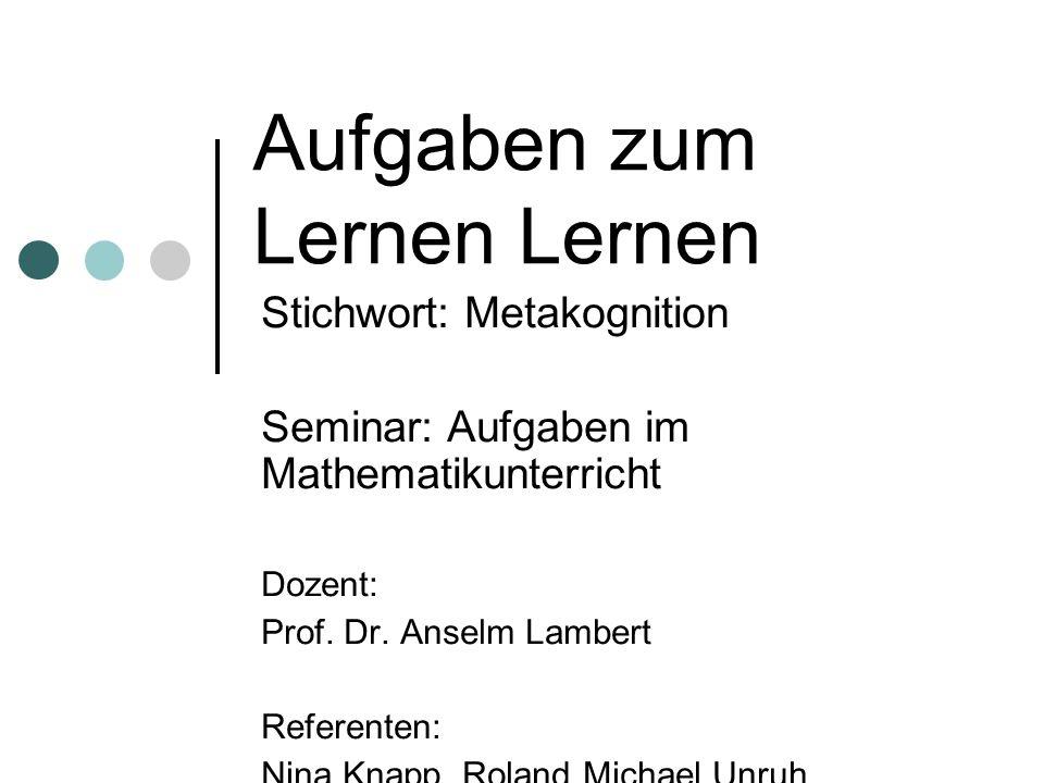 Aufgaben zum Lernen Lernen Stichwort: Metakognition Seminar: Aufgaben im Mathematikunterricht Dozent: Prof.