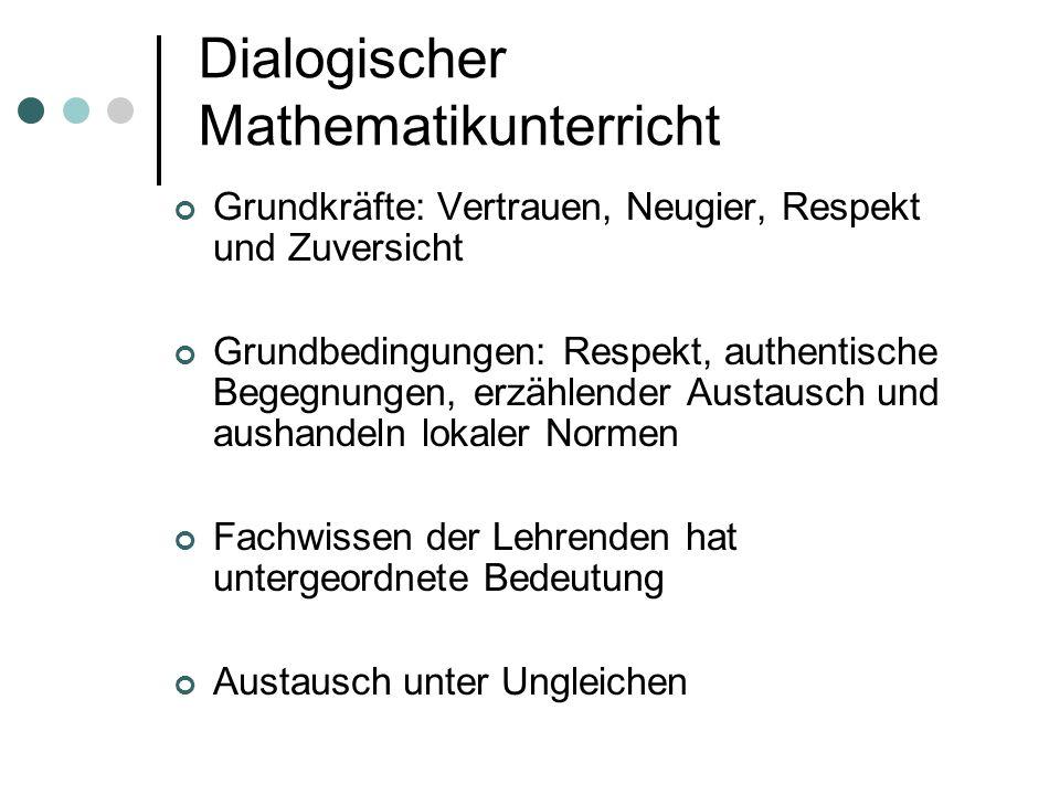 Dialogischer Mathematikunterricht Grundkräfte: Vertrauen, Neugier, Respekt und Zuversicht Grundbedingungen: Respekt, authentische Begegnungen, erzählender Austausch und aushandeln lokaler Normen Fachwissen der Lehrenden hat untergeordnete Bedeutung Austausch unter Ungleichen
