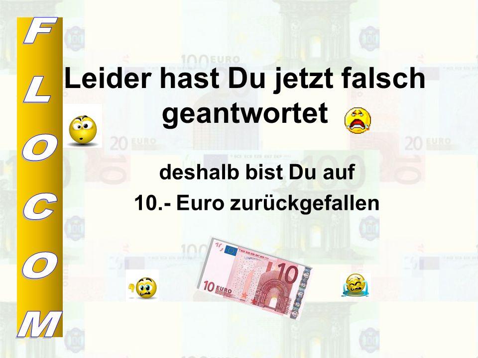 Leider hast Du jetzt falsch geantwortet deshalb bist Du auf 5.- Euro zurückgefallen