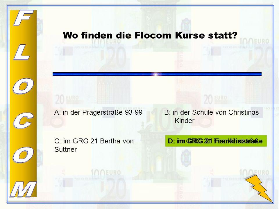 D: im GRG 21 Franklinstraße B: in der Schule von Christinas Kinder C: im GRG 21 Bertha von Suttner A: in der Pragerstraße 93-99 Wo finden die Flocom Kurse statt.