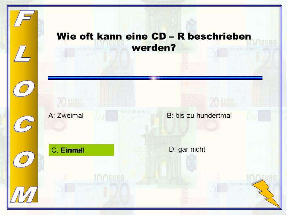 C: Einmal D: gar nicht A: Zweimal Wie oft kann eine CD – R beschrieben werden? B: bis zu hundertmal