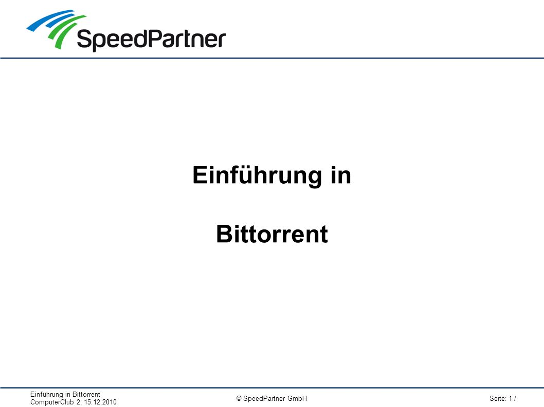 Einführung in Bittorrent ComputerClub 2, 15.12.2010 Seite: 12 / © SpeedPartner GmbH Links Clients (Auswahl): ● BitTorrent (Win): http://www.bittorrent.com/http://www.bittorrent.com/ ● KTorrent (Linux): http://ktorrent.org/http://ktorrent.org/ ● Transmission (Win/Mac/Linux): http://www.transmissionbt.com/http://www.transmissionbt.com/ ● Vuze, ehem.