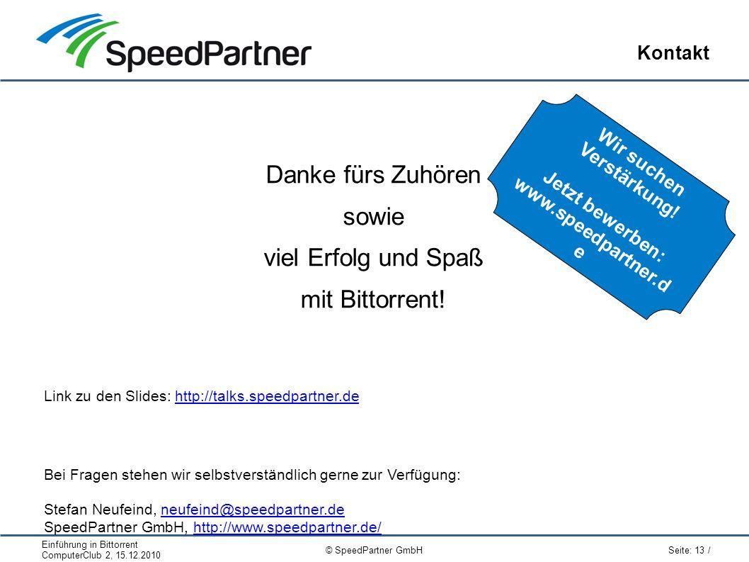 Einführung in Bittorrent ComputerClub 2, 15.12.2010 Seite: 13 / © SpeedPartner GmbH Kontakt Danke fürs Zuhören sowie viel Erfolg und Spaß mit Bittorrent.
