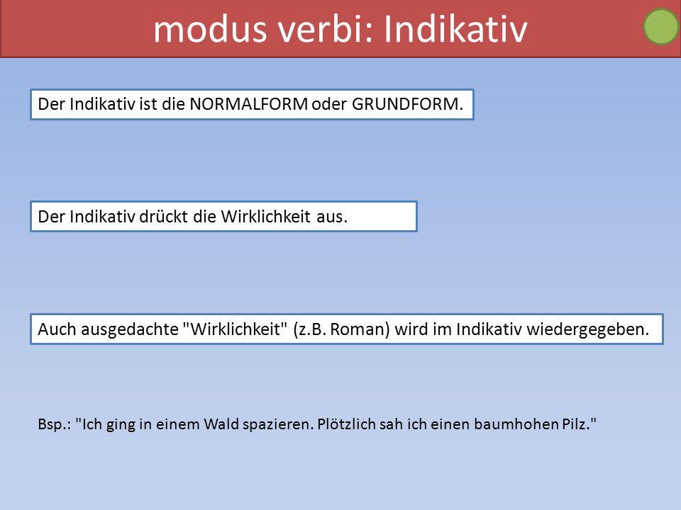 modus verbi: Indikativ Der Indikativ ist die NORMALFORM oder GRUNDFORM.
