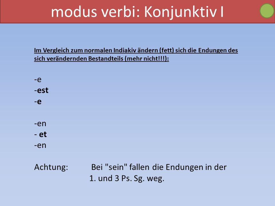 modus verbi: Konjunktiv I Im Vergleich zum normalen Indiakiv ändern (fett) sich die Endungen des sich verändernden Bestandteils (mehr nicht!!!): -e -est -e -en - et -en Achtung: Bei sein fallen die Endungen in der 1.