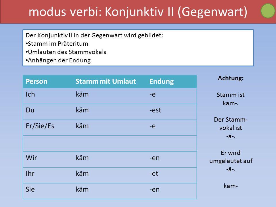 modus verbi: Konjunktiv II (Gegenwart) Der Konjunktiv II in der Gegenwart wird gebildet: Stamm im Präteritum Umlauten des Stammvokals Anhängen der Endung Achtung: Stamm ist kam-.