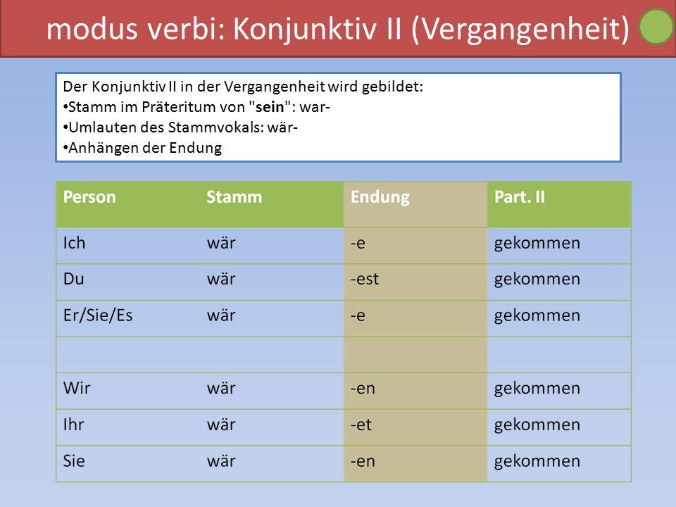 modus verbi: Konjunktiv II (Vergangenheit) Der Konjunktiv II in der Vergangenheit wird gebildet: Stamm im Präteritum von sein : war- Umlauten des Stammvokals: wär- Anhängen der Endung