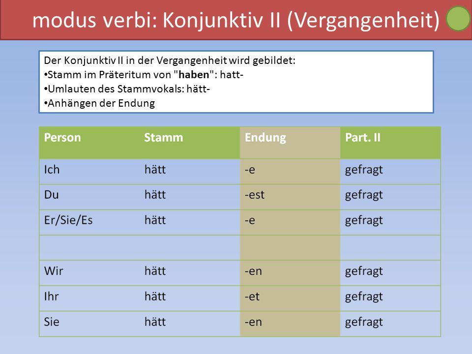 modus verbi: Konjunktiv II (Vergangenheit) Der Konjunktiv II in der Vergangenheit wird gebildet: Stamm im Präteritum von haben : hatt- Umlauten des Stammvokals: hätt- Anhängen der Endung
