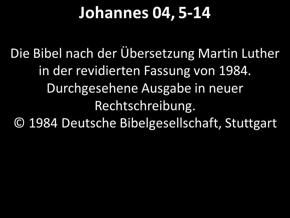 Johannes 04, 5-14 Die Bibel nach der Übersetzung Martin Luther in der revidierten Fassung von 1984.