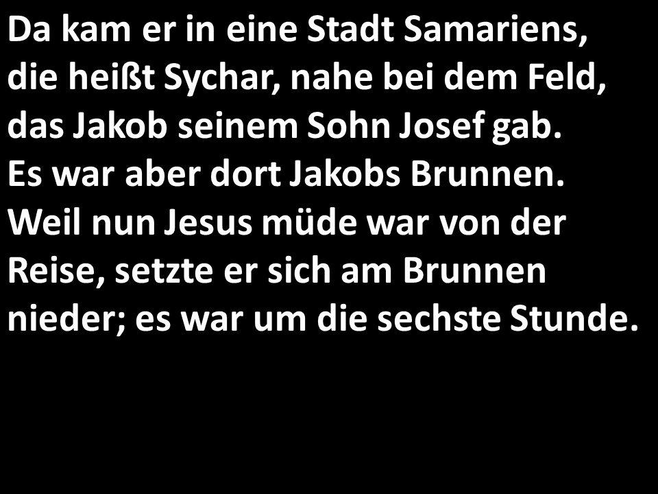 Da kam er in eine Stadt Samariens, die heißt Sychar, nahe bei dem Feld, das Jakob seinem Sohn Josef gab.