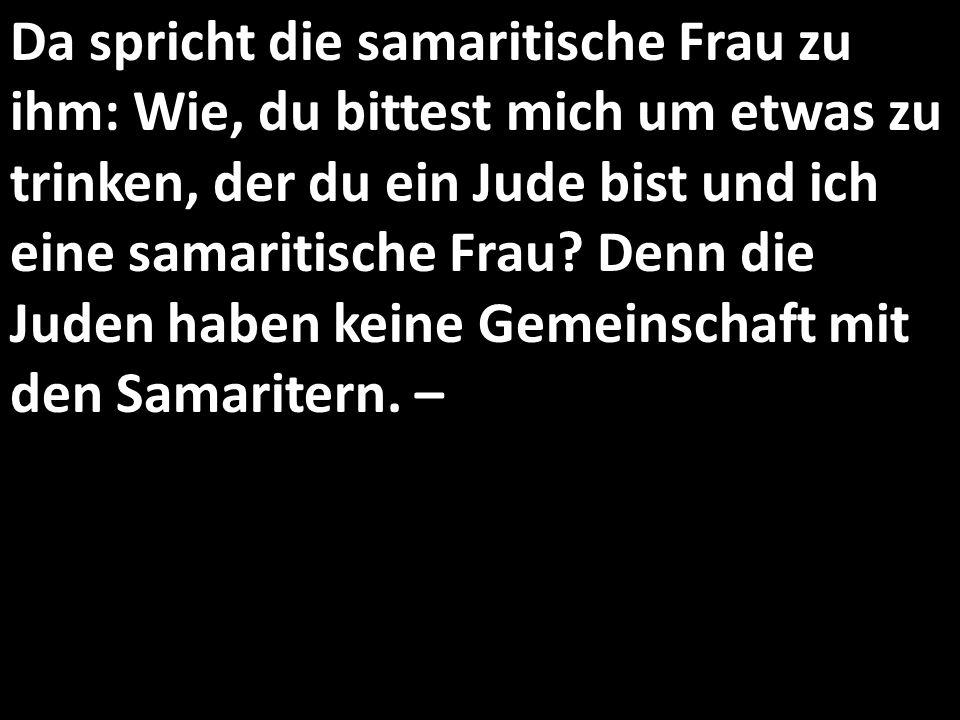 Da spricht die samaritische Frau zu ihm: Wie, du bittest mich um etwas zu trinken, der du ein Jude bist und ich eine samaritische Frau.