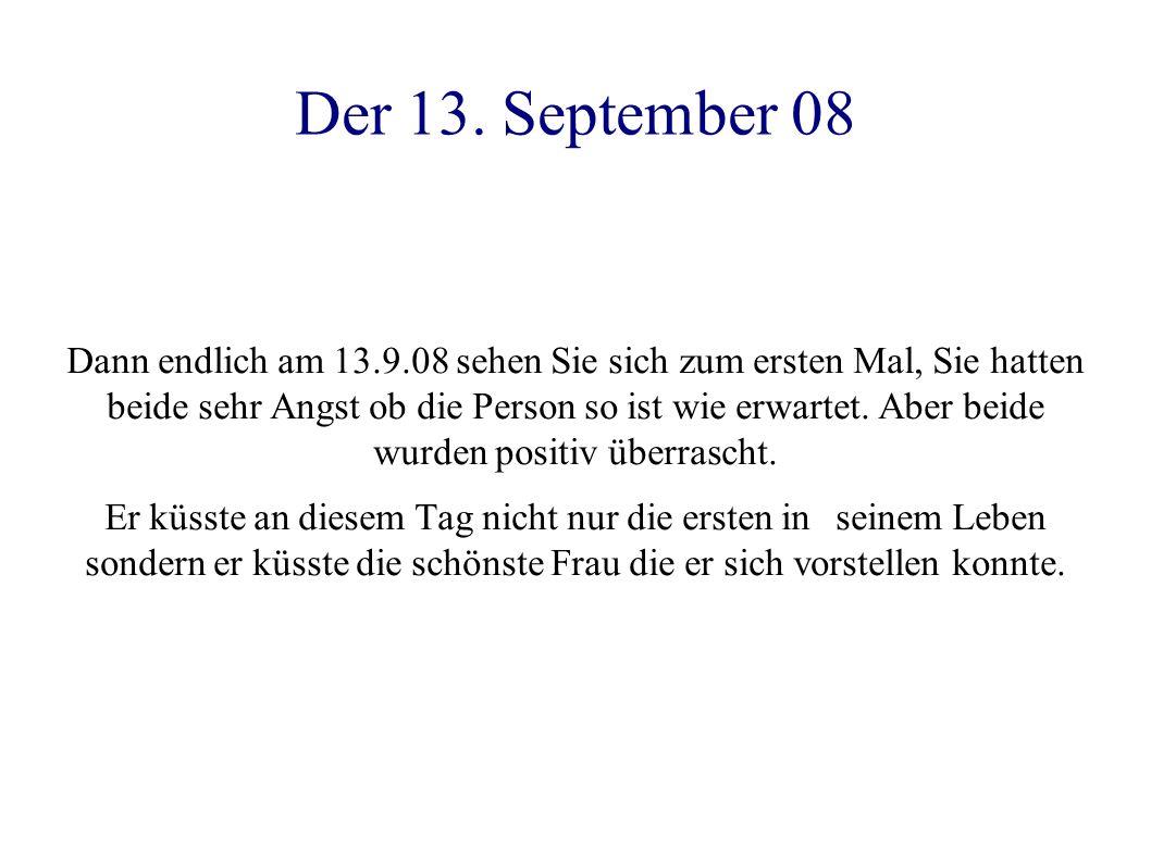 Der 13. September 08 Dann endlich am 13.9.08 sehen Sie sich zum ersten Mal, Sie hatten beide sehr Angst ob die Person so ist wie erwartet. Aber beide