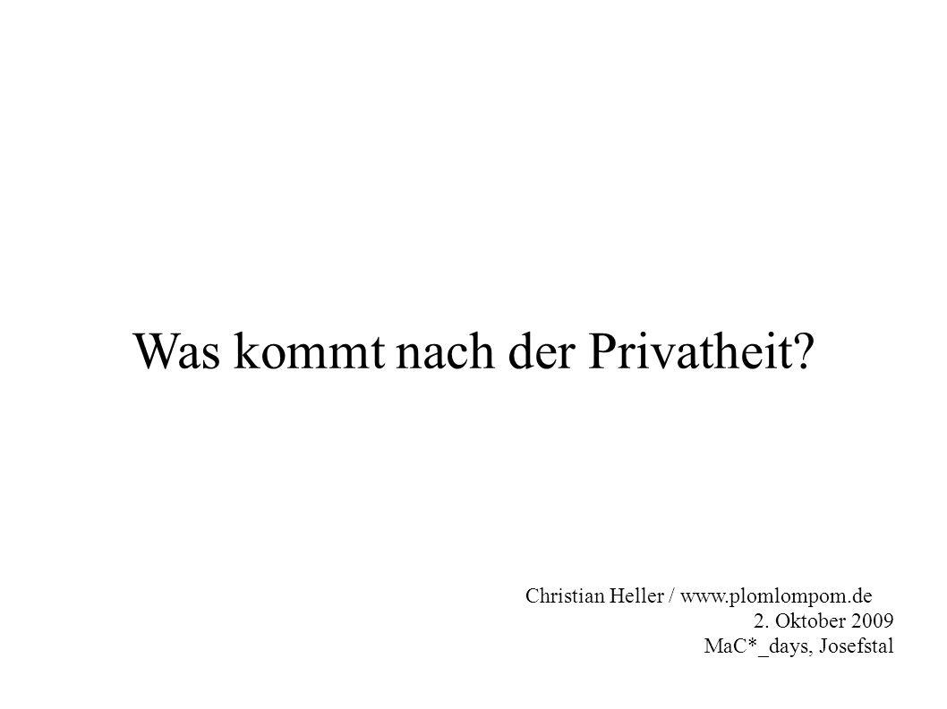 Was kommt nach der Privatheit? Christian Heller / www.plomlompom.de 2. Oktober 2009 MaC*_days, Josefstal