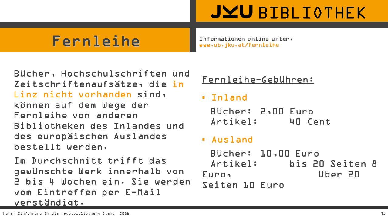 13Kurs: Einführung in die Hauptbibliothek, Stand: 201613 Fernleihe Bücher, Hochschulschriften und Zeitschriftenaufsätze, die in Linz nicht vorhanden sind, können auf dem Wege der Fernleihe von anderen Bibliotheken des Inlandes und des europäischen Auslandes bestellt werden.