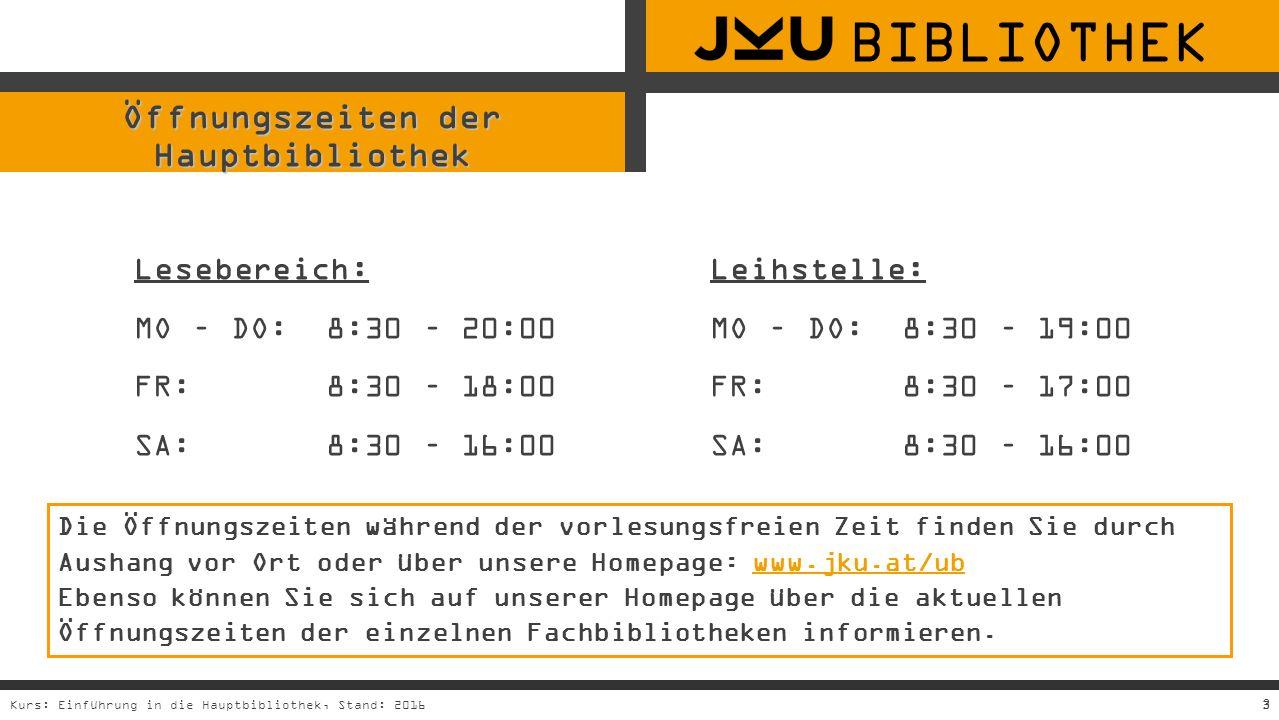 3Kurs: Einführung in die Hauptbibliothek, Stand: 20163 Öffnungszeiten der Hauptbibliothek Lesebereich:Leihstelle: MO – DO:8:30 – 20:00MO – DO: 8:30 – 19:00 FR:8:30 – 18:00FR:8:30 – 17:00 SA:8:30 – 16:00SA:8:30 – 16:00 Die Öffnungszeiten während der vorlesungsfreien Zeit finden Sie durch Aushang vor Ort oder über unsere Homepage: www.jku.at/ub Ebenso können Sie sich auf unserer Homepage über die aktuellen Öffnungszeiten der einzelnen Fachbibliotheken informieren.www.jku.at/ub BIBLIOTHEK