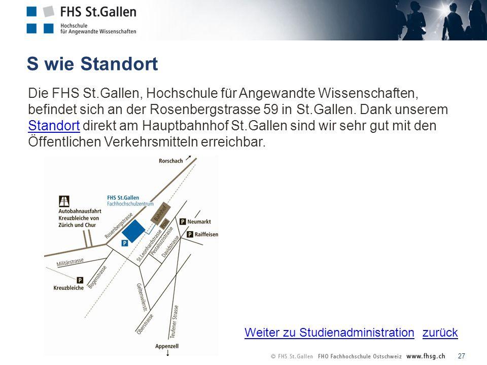 zurück S wie Standort 27 Die FHS St.Gallen, Hochschule für Angewandte Wissenschaften, befindet sich an der Rosenbergstrasse 59 in St.Gallen.