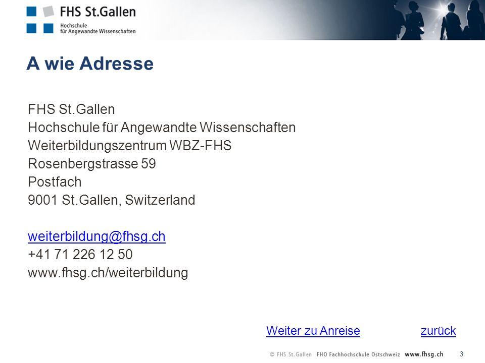zurück A wie Adresse 3 FHS St.Gallen Hochschule für Angewandte Wissenschaften Weiterbildungszentrum WBZ-FHS Rosenbergstrasse 59 Postfach 9001 St.Gallen, Switzerland weiterbildung@fhsg.ch +41 71 226 12 50 www.fhsg.ch/weiterbildung Weiter zu Anreise