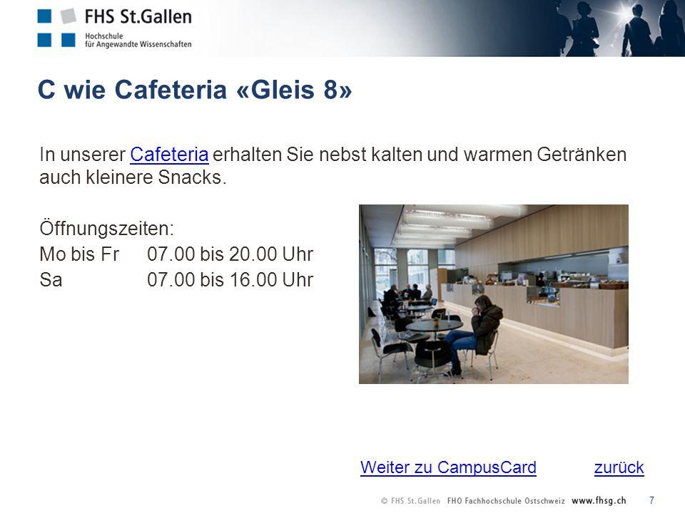 zurück C wie Cafeteria «Gleis 8» 7 In unserer Cafeteria erhalten Sie nebst kalten und warmen Getränken auch kleinere Snacks.Cafeteria Öffnungszeiten: Mo bis Fr 07.00 bis 20.00 Uhr Sa 07.00 bis 16.00 Uhr Weiter zu CampusCard