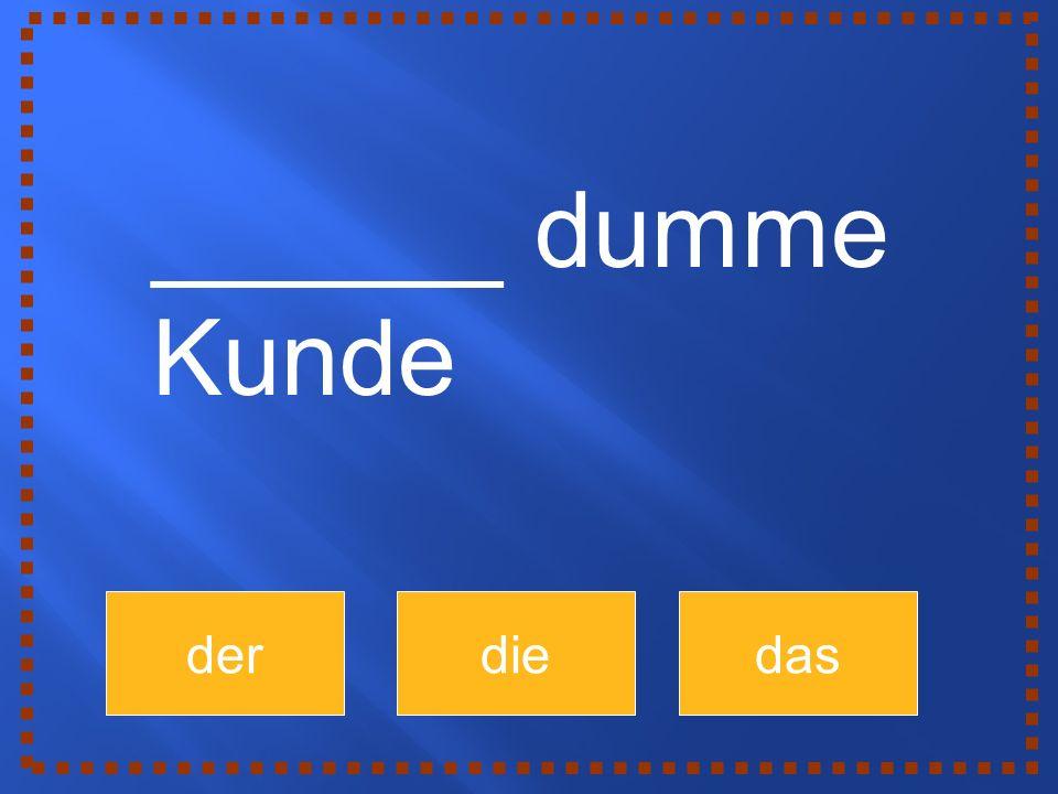 derdiedas ______ dumme Kunde