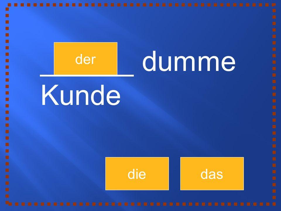 der diedas ______ dumme Kunde