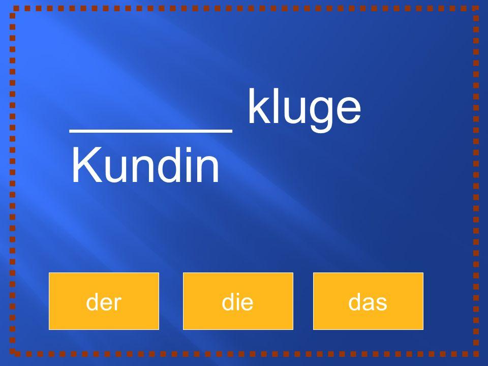 derdiedas ______ kluge Kundin