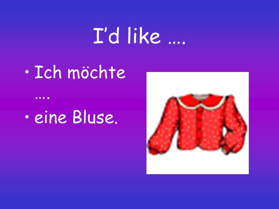 I'd like …. Ich möchte …. eine Bluse.