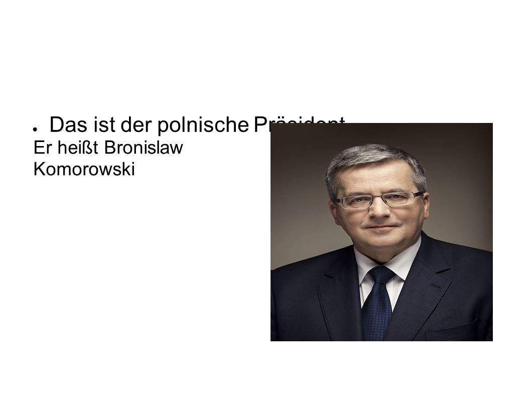 ● Das ist der polnische Präsident Er heißt Bronislaw Komorowski