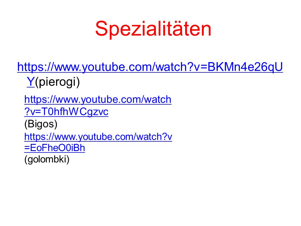 Spezialitäten https://www.youtube.com/watch v=BKMn4e26qU Yhttps://www.youtube.com/watch v=BKMn4e26qU Y(pierogi) https://www.youtube.com/watch v=T0hfhWCgzvc (Bigos) https://www.youtube.com/watch v =EoFheO0iBh (golombki)