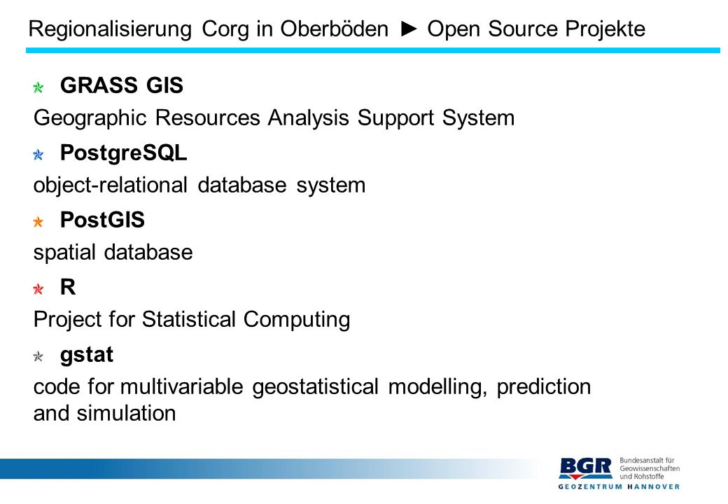 GRASS GIS Geographic Resources Analysis Support System PostgreSQL object-relational database system PostGIS spatial database R Project for Statistical Computing gstat code for multivariable geostatistical modelling, prediction and simulation Regionalisierung Corg in Oberböden ► Open Source Projekte