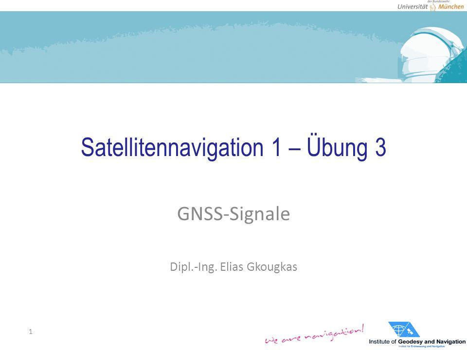 Satellitennavigation 1 – Übung 3 GNSS-Signale Dipl.-Ing. Elias Gkougkas 1