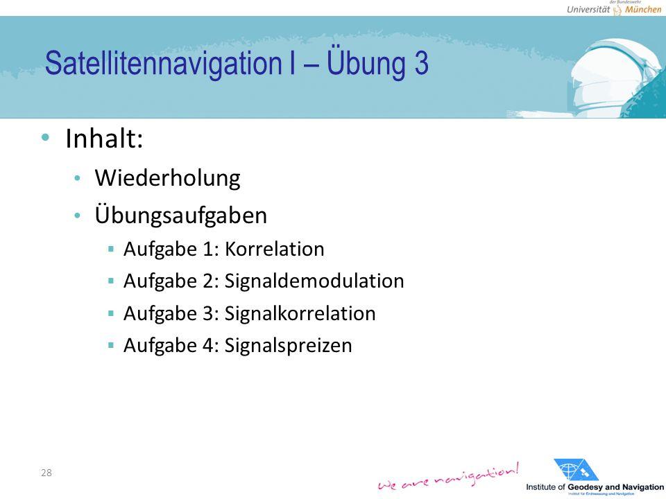 Satellitennavigation I – Übung 3 Inhalt: Wiederholung Übungsaufgaben  Aufgabe 1: Korrelation  Aufgabe 2: Signaldemodulation  Aufgabe 3: Signalkorrelation  Aufgabe 4: Signalspreizen 28