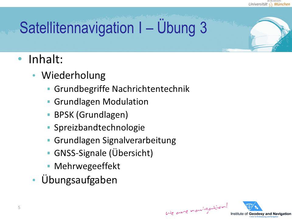 Satellitennavigation I – Übung 3 Inhalt: Wiederholung  Grundbegriffe Nachrichtentechnik  Grundlagen Modulation  BPSK (Grundlagen)  Spreizbandtechnologie  Grundlagen Signalverarbeitung  GNSS-Signale (Übersicht)  Mehrwegeeffekt Übungsaufgaben 5