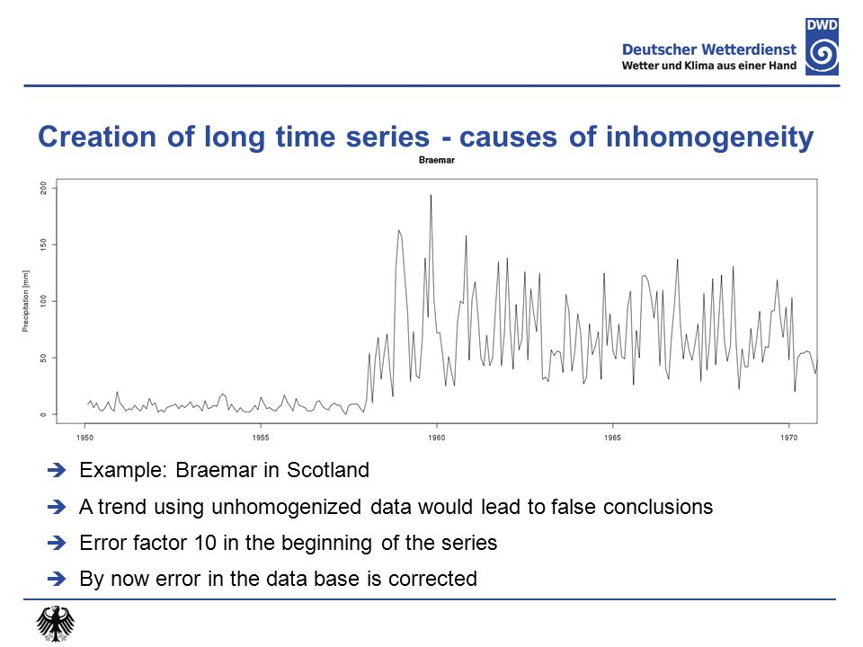 Creation of long time series - causes of inhomogeneity  Example: Braemar in Scotland  A trend using unhomogenized data would lead to false conclusions  Error factor 10 in the beginning of the series  By now error in the data base is corrected