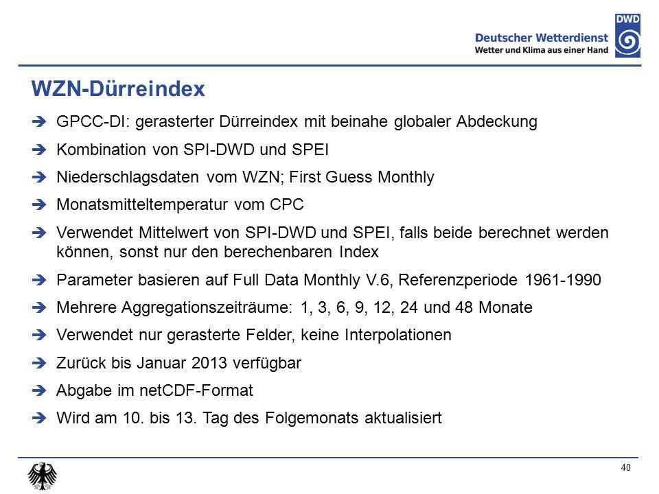 WZN-Dürreindex  GPCC-DI: gerasterter Dürreindex mit beinahe globaler Abdeckung  Kombination von SPI-DWD und SPEI  Niederschlagsdaten vom WZN; First Guess Monthly  Monatsmitteltemperatur vom CPC  Verwendet Mittelwert von SPI-DWD und SPEI, falls beide berechnet werden können, sonst nur den berechenbaren Index  Parameter basieren auf Full Data Monthly V.6, Referenzperiode 1961-1990  Mehrere Aggregationszeiträume: 1, 3, 6, 9, 12, 24 und 48 Monate  Verwendet nur gerasterte Felder, keine Interpolationen  Zurück bis Januar 2013 verfügbar  Abgabe im netCDF-Format  Wird am 10.