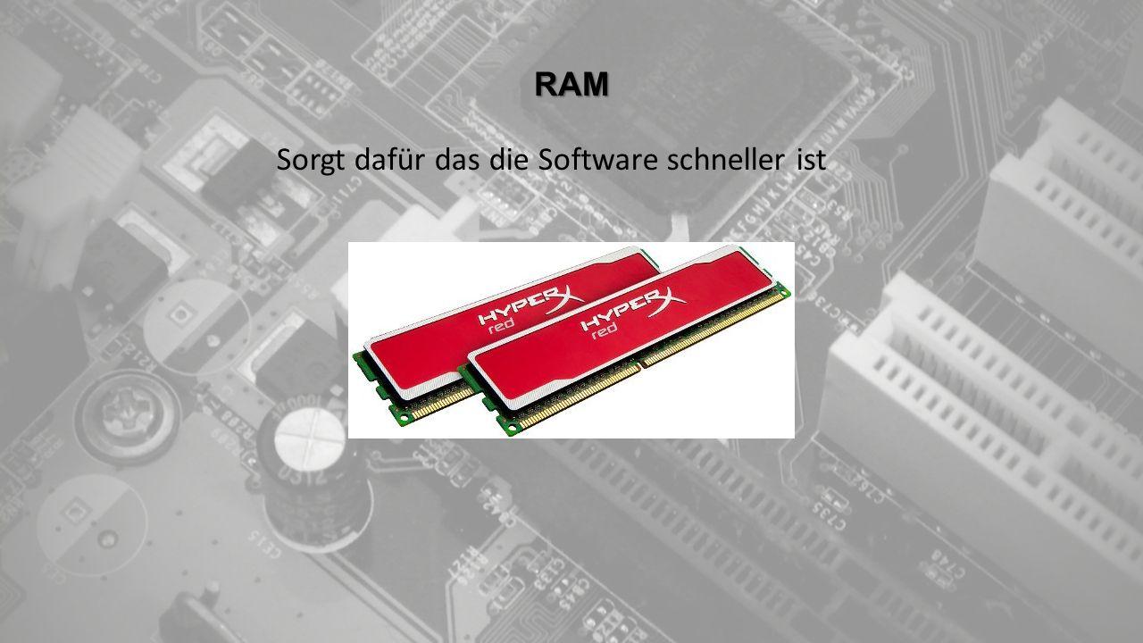 RAM Sorgt dafür das die Software schneller ist