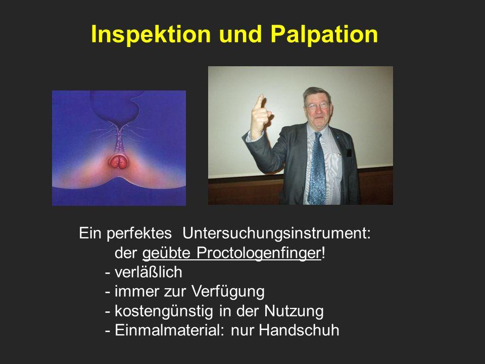 . Inspektion und Palpation Ein perfektes Untersuchungsinstrument: der geübte Proctologenfinger! - verläßlich - immer zur Verfügung - kostengünstig in