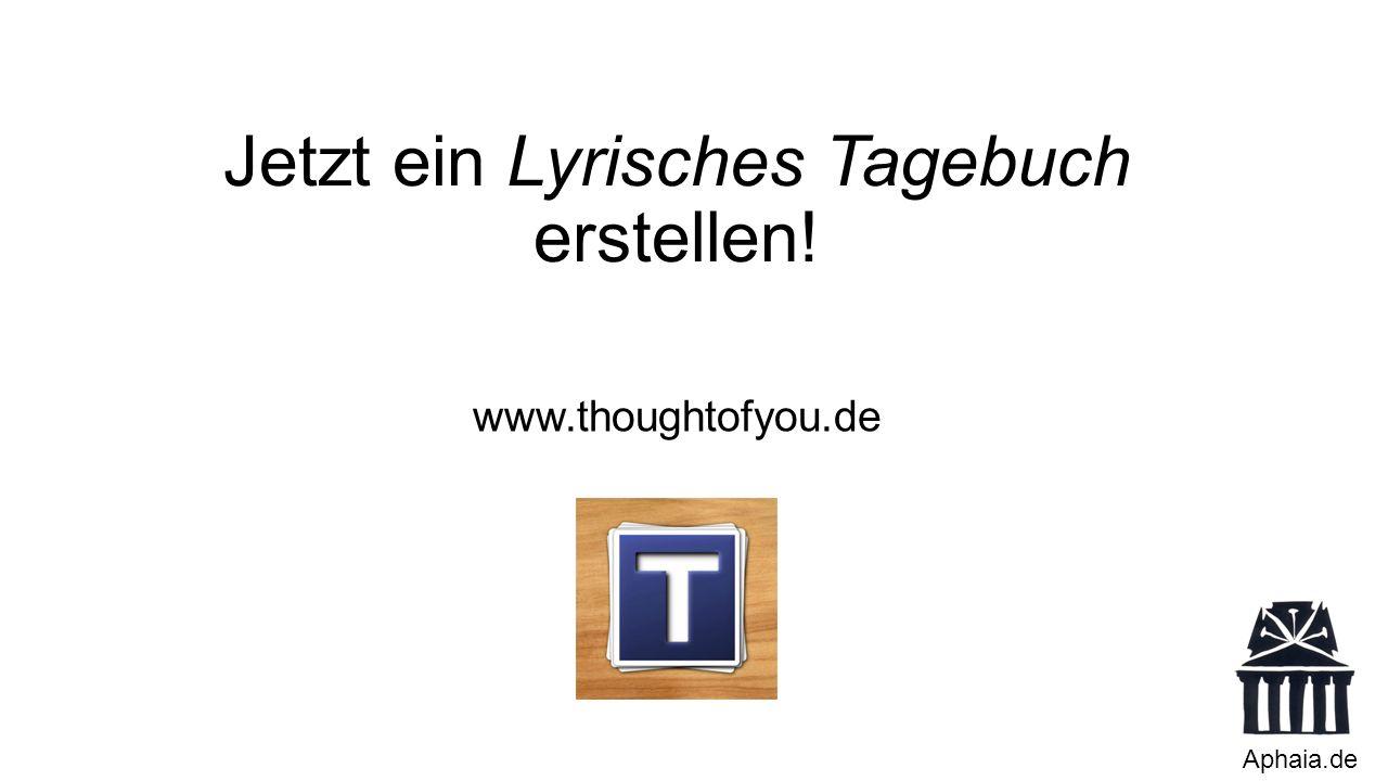 Jetzt ein Lyrisches Tagebuch erstellen! Aphaia.de www.thoughtofyou.de