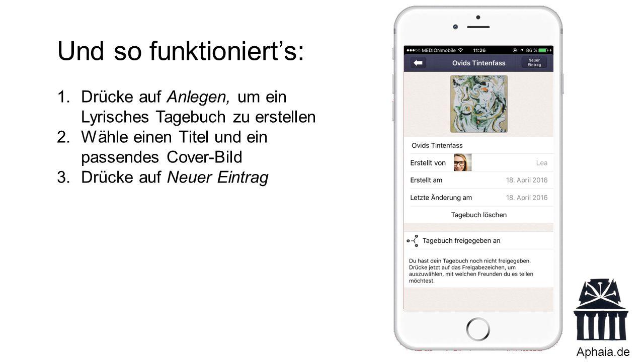Aphaia.de Und so funktioniert's: 1.Drücke auf Anlegen, um ein Lyrisches Tagebuch zu erstellen 2.Wähle einen Titel und ein passendes Cover-Bild 3.Drücke auf Neuer Eintrag