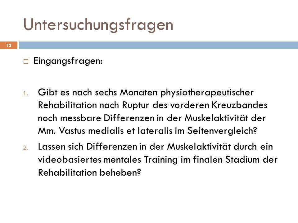 Untersuchungsfragen 12  Eingangsfragen: 1. Gibt es nach sechs Monaten physiotherapeutischer Rehabilitation nach Ruptur des vorderen Kreuzbandes noch