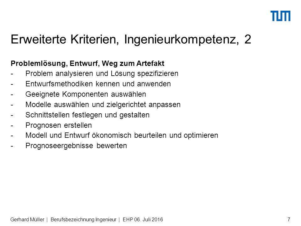 Problemlösung, Entwurf, Weg zum Artefakt -Problem analysieren und Lösung spezifizieren -Entwurfsmethodiken kennen und anwenden -Geeignete Komponenten auswählen -Modelle auswählen und zielgerichtet anpassen -Schnittstellen festlegen und gestalten -Prognosen erstellen -Modell und Entwurf ökonomisch beurteilen und optimieren -Prognoseergebnisse bewerten Erweiterte Kriterien, Ingenieurkompetenz, 2 Gerhard Müller | Berufsbezeichnung Ingenieur | EHP 06.