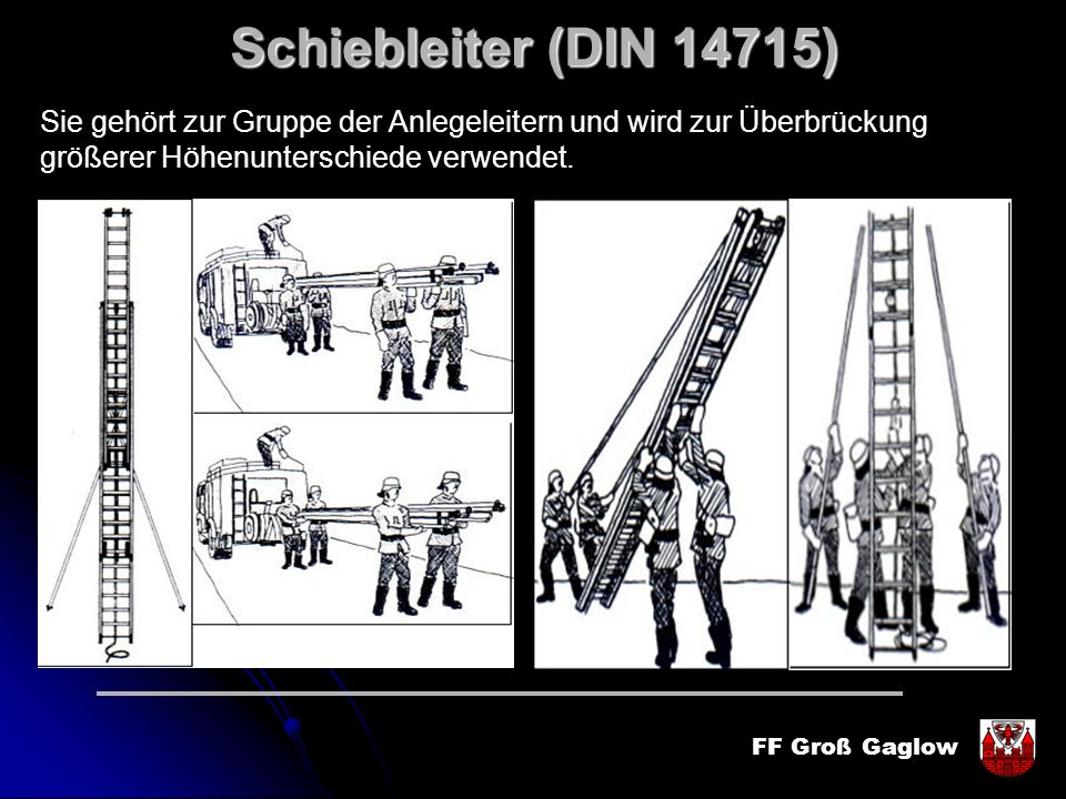 FF Groß Gaglow Schiebleiter (DIN 14715) Sie gehört zur Gruppe der Anlegeleitern und wird zur Überbrückung größerer Höhenunterschiede verwendet.