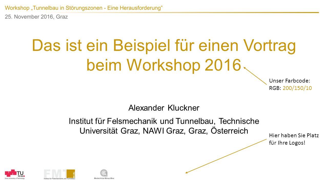 Das ist ein Beispiel für einen Vortrag beim Workshop 2016 Alexander Kluckner Institut für Felsmechanik und Tunnelbau, Technische Universität Graz, NAWI Graz, Graz, Österreich Hier haben Sie Platz für Ihre Logos.
