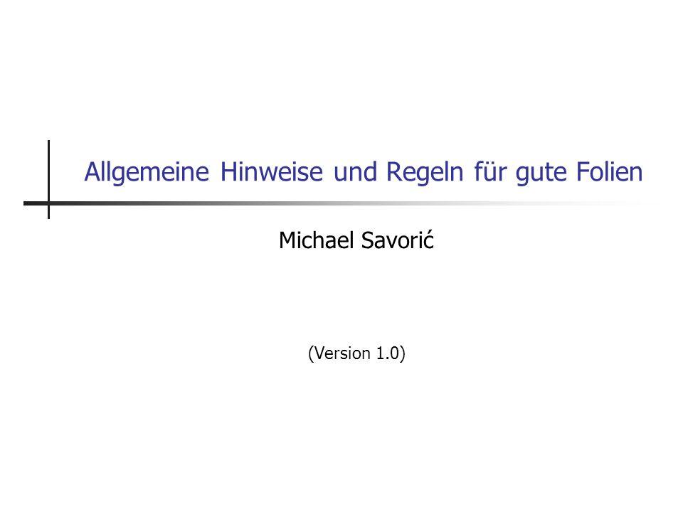 Allgemeine Hinweise und Regeln für gute Folien Michael Savorić (Version 1.0)